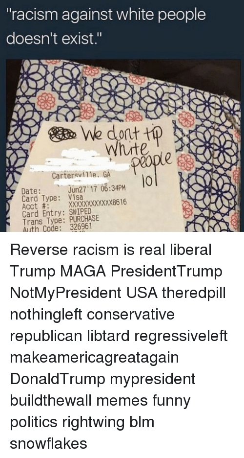 """Funny, Memes, and Politics: """"racism against white people  doesn't exist.""""  We dont tp  ute  Cartersville. GA  0  Date:un27 17 0634PM  Card Type: Visa  Acct #:  Card Entry: SWIPED  Trans Type: PURCHASE  Auth Code: 326961 Reverse racism is real liberal Trump MAGA PresidentTrump NotMyPresident USA theredpill nothingleft conservative republican libtard regressiveleft makeamericagreatagain DonaldTrump mypresident buildthewall memes funny politics rightwing blm snowflakes"""
