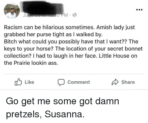 the keys: Racism can be hilarious sometimes. Amish lady just  grabbed her purse tight as I walked by  Bitch what could you possibly have that I want?? The  keys to your horse? The location of your secret bonnet  collection? I had to laugh in her face. Little House on  the Prairie lookin ass  Like  Share  Comment Go get me some got damn pretzels, Susanna.