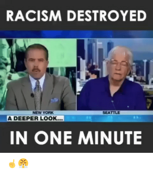 Memes, New York, and Racism: RACISM DESTROYED  NEW YORK  SEATTLE  A DEEPER LOOK...  IN ONE MINUTE ☝️😤