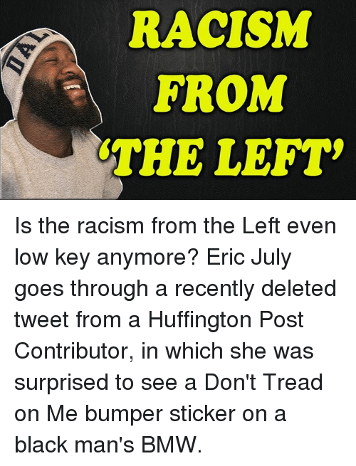 Bmw, Low Key, and Memes: RACISM  FROM  THE LEFT Is the racism from the Left even low key anymore?  Eric July goes through a recently deleted tweet from a Huffington Post Contributor, in which she was surprised to see a Don't Tread on Me bumper sticker on a black man's BMW.