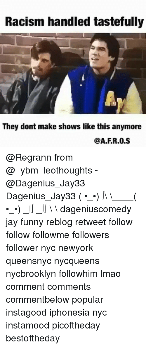 Jay, Memes, and Racism: Racism handled tastefully  They dont make shows like this anymore  @A.FR.0.S @Regrann from @_ybm_leothoughts - @Dagenius_Jay33 Dagenius_Jay33 ( •_•) ∫\ \____( •_•) _∫∫ _∫∫ɯ \ \ dageniuscomedy jay funny reblog retweet follow follow followme followers follower nyc newyork queensnyc nycqueens nycbrooklyn followhim lmao comment comments commentbelow popular instagood iphonesia nyc instamood picoftheday bestoftheday