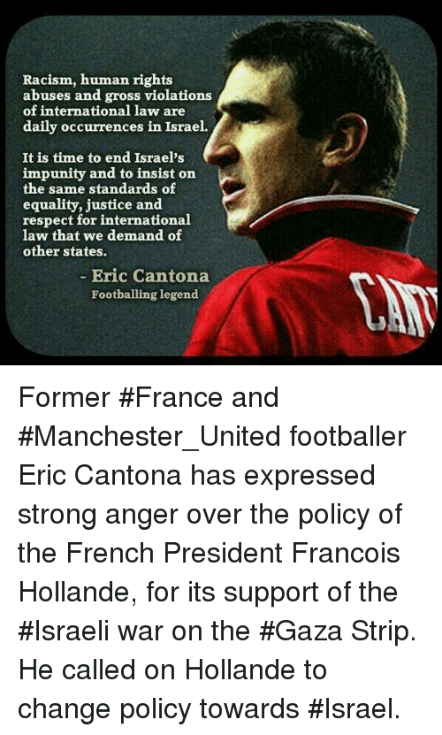 Memes, Racism, and Manchester United: Racism, human rights  abuses and gross violations  of international law are  daily occurrences in Israel.  It is time to end Israel's  impunity and to insist on  the same standards of  equality, justice and  respect for international  law that we demand of  other states.  Eric Cantona  Footballing legend. Former #France and #Manchester_United footballer Eric Cantona has expressed strong anger over the policy of the French President Francois Hollande, for its support of the #Israeli war on the #Gaza Strip. He called on Hollande to change policy towards #Israel.