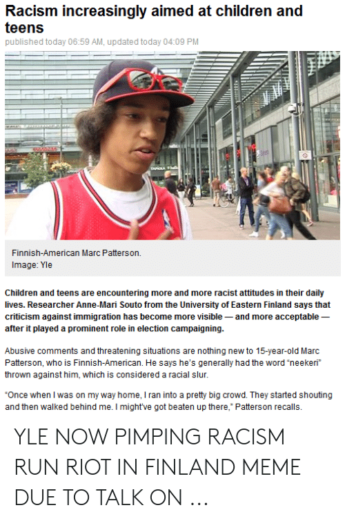 """Finnish Meme: Racism increasingly aimed at children and  teens  published today 06:59 AM, updated today 04:09 PM  Finnish-American Marc Patterson.  Image: Yle  Children and teens are encountering more and more racist attitudes in their daily  lives. Researcher Anne-Mari Souto from the University of Eastern Finland says that  criticism against immigration has become more visible and more acceptable  after it played a prominent role in election campaigning.  Abusive comments and threatening situations are nothing new to 15-year-old Marc  Patterson, who is Finnish-American. He says he's generally had the word """"neekeri  thrown against him, which is considered a racial slur.  """"Once when I was on my way home, I ran into a pretty big crowd. They started shouting  and then walked behind me. I might've got beaten up there, Patterson recalls. YLE NOW PIMPING RACISM RUN RIOT IN FINLAND MEME DUE TO TALK ON ..."""