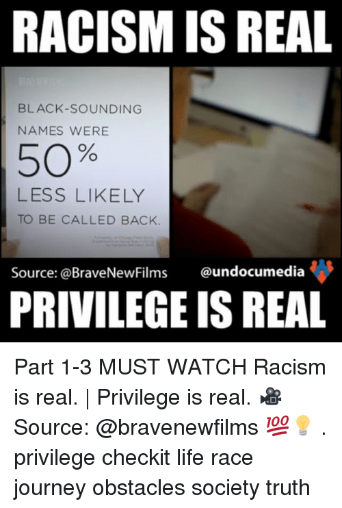 Journey, Memes, and Racism: RACISM IS REAL  BLACK SOUNDING  NAMES WERE  50%  LESS LIKELY  TO BE CALLED BACK  Source: @BraveNewFilms  undocumedia  PRIVILEGE IS REAL Part 1-3 MUST WATCH Racism is real. | Privilege is real. 🎥Source: @bravenewfilms 💯💡 . privilege checkit life race journey obstacles society truth