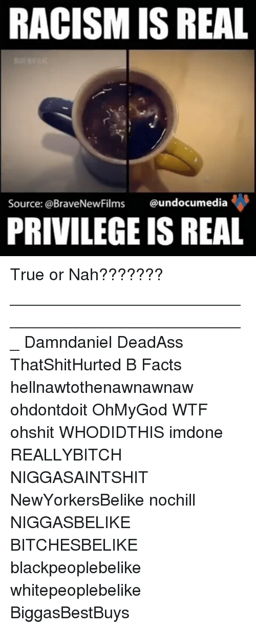 Memes, Racism, and Deadass: RACISM IS REAL  Source: @BraveNewFilms  undocumedia  PRIVILEGE ISREAL True or Nah??????? ___________________________________________________ Damndaniel DeadAss ThatShitHurted B Facts hellnawtothenawnawnaw ohdontdoit OhMyGod WTF ohshit WHODIDTHIS imdone REALLYBITCH NIGGASAINTSHIT NewYorkersBelike nochill NIGGASBELIKE BITCHESBELIKE blackpeoplebelike whitepeoplebelike BiggasBestBuys