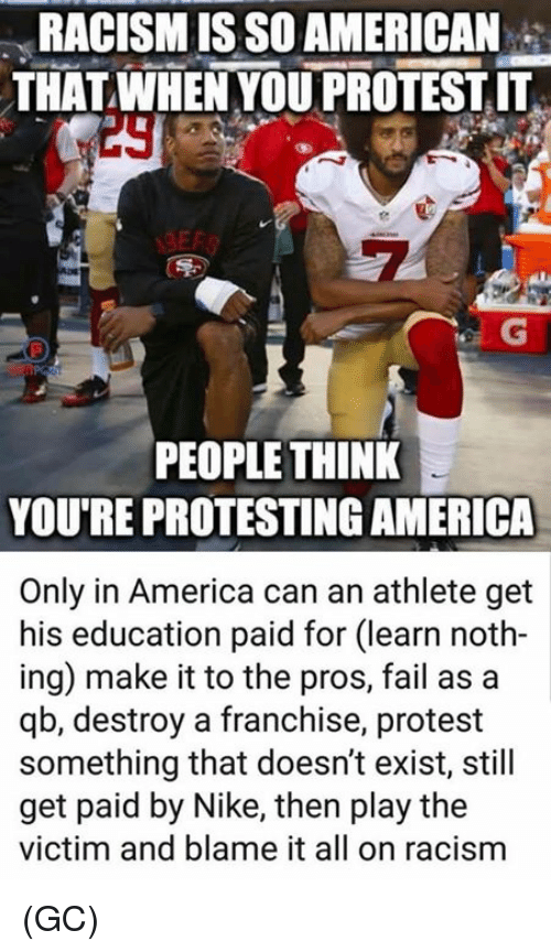 Protesting: RACISM IS SO AMERICAN  THAT WHEN YOU PROTEST IT  29  PEOPLE THINK  YOU'RE PROTESTING AMERICA  Only in America can an athlete get  his education paid for (learn noth-  ing) make it to the pros, fail as a  qb, destroy a franchise, protest  something that doesn't exist, still  get paid by Nike, then play the  victim and blame it all on racism (GC)