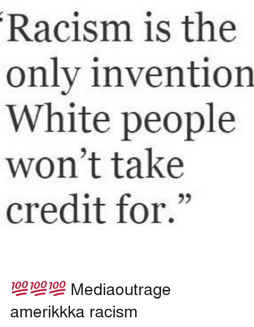 """Memes, Racism, and 🤖: Racism is the  only invention  White people  won't take  credit for."""" 💯💯💯 Mediaoutrage amerikkka racism"""