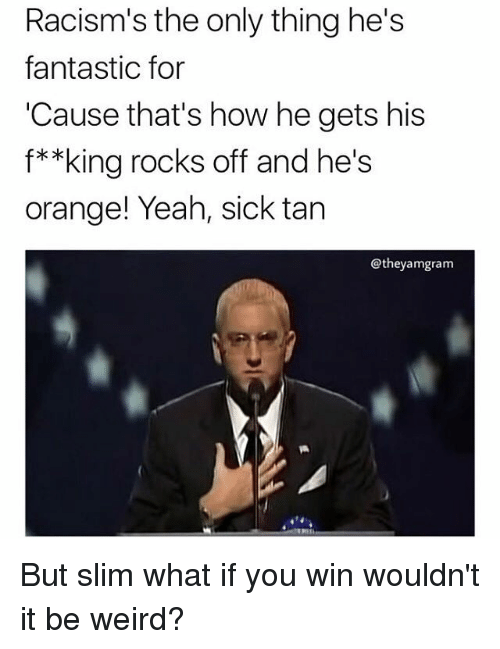 Memes, Weird, and Yeah: Racism's the only thing he's  fantastic for  Cause that's how he gets his  f**king rocks off and he's  orange! Yeah, sick tan  @theyamgram But slim what if you win wouldn't it be weird?