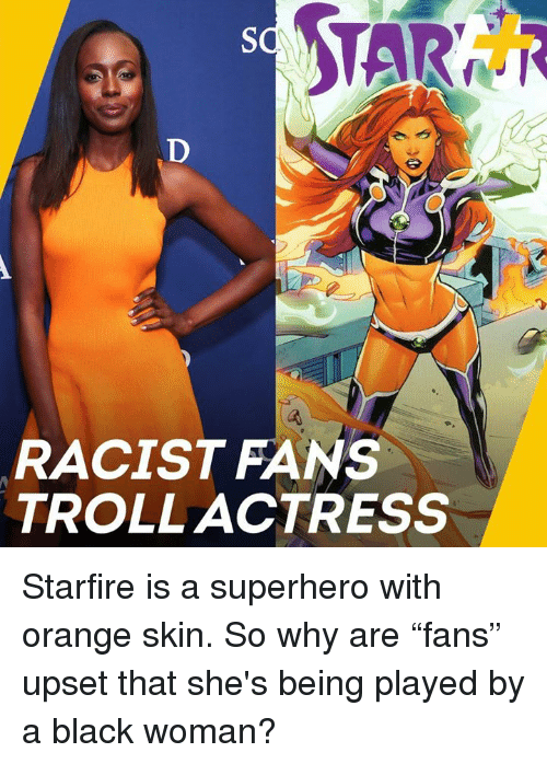 "Memes, Superhero, and Troll: RACIST FANS  TROLL ACTRESS Starfire is a superhero with orange skin. So why are ""fans"" upset that she's being played by a black woman?"