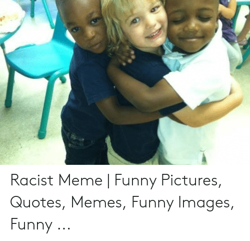 Funny Racist Memes: Racist Meme | Funny Pictures, Quotes, Memes, Funny Images, Funny ...