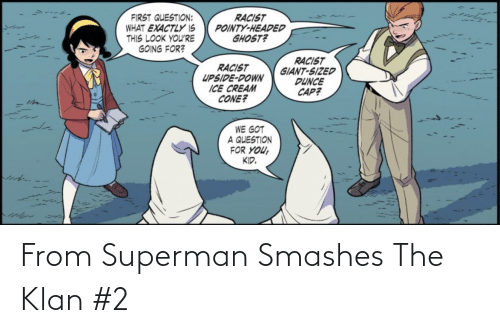Superman: RACIST  POINTY-HEADED  GHOST?  FIRST QUESTION:  WHAT EXACTLY IS  THIS LOOK YOU'RE  GOING FOR?  RACIST  GIANT-SIZED  DUNCE  CAP?  RACIST  UPSIDE-DOWN  ICE CREAM  CONE?  WE GOT  A QUESTION  FOR YOU,  KID. From Superman Smashes The Klan #2