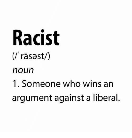 Racist, Conservative, and Who: Racist  rasast/)  noun  1. Someone who wins an  argument against a liberal