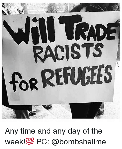 Memes, Time, and 🤖: RACISTS  foR REFUGEES Any time and any day of the week!💯 PC: @bombshellmel