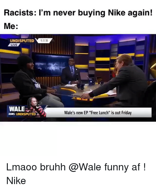 "Af, Friday, and Funny: Racists: 'm never buying Nike again!  Me:  UNDIPTED118  LIVE  WALE  Wale's new EP ""Free Lunch is out Friday  JOINS UNDISPUTED Lmaoo bruhh @Wale funny af ! Nike"