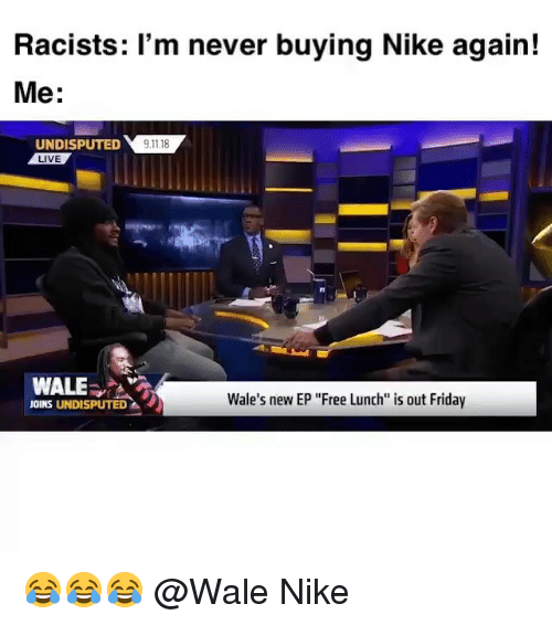 "9/11, Friday, and Funny: Racists: 'm never buying Nike again!  Me:  UNDISPUTED 9.11.18  LIVE  WALE  Wale's new EP ""Free Lunch is out Friday  JOINS UNDISPUTED 😂😂😂 @Wale Nike"