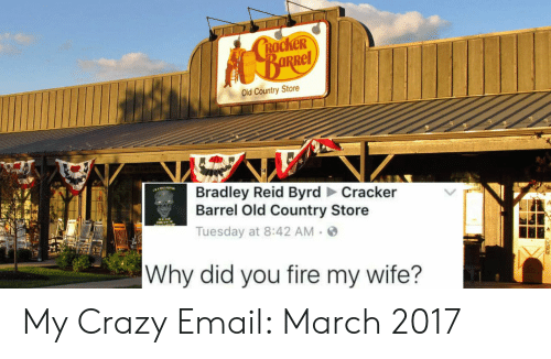 Bradley Reid: RacKeR  Rel  Old Country Store  Bradley Reid Byrd Cracker  Barrel Old Country Store  Tuesday at 8:42 AM.  Why did you fire my wife? My Crazy Email: March 2017