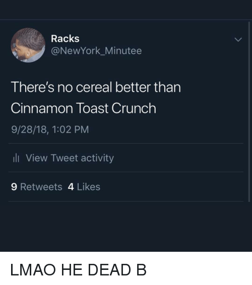 racks: Racks  @NewYork_Minutee  There's no cereal better than  Cinnamon Toast Crunch  9/28/18, 1:02 PM  View Tweet activity  9 Retweets 4 Likes LMAO HE DEAD B