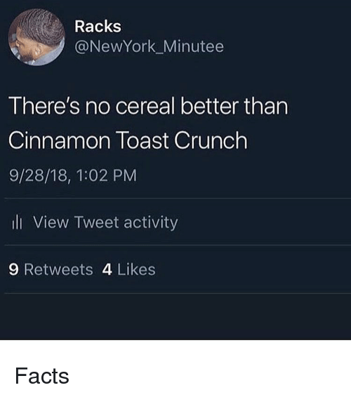 racks: Racks  @NewYork_Minutee  There's no cereal better than  Cinnamon Toast Crunch  9/28/18, 1:02 PM  ll View Tweet activity  9 Retweets 4 Likes Facts
