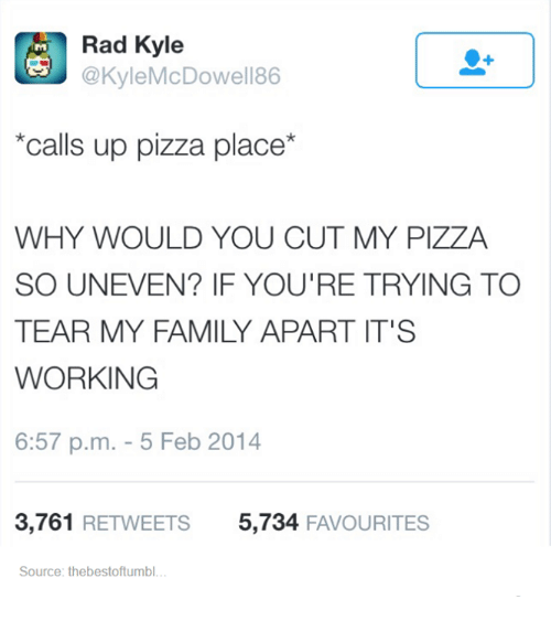 Family, Funny, and Pizza: Rad Kyle  @Kyle McDowell 86  *calls up pizza place  WHY WOULD YOU CUT MY PIZZA  SO UNEVEN? IF YOU'RE TRYING TO  TEAR MY FAMILY APART IT'S  WORKING  6:57 p.m. 5 Feb 2014  3,761  RETWEETS 5,734  FAVOURITES  Source: the bestoftumbl..