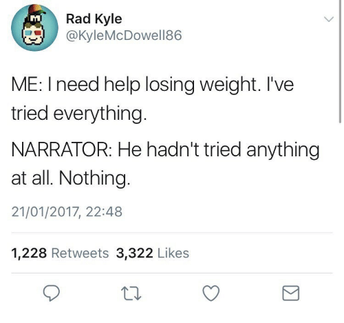 Losing Weight: Rad Kyle  @KyleMcDowell86  TM  ME: I need help losing weight. I've  tried everything.  NARRATOR: He hadn't tried anything  at all. Nothing.  21/01/2017, 22:48  1,228 Retweets 3,322 Likes
