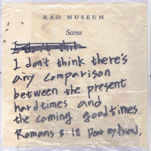 hard times: RAD MUSEUM  Scene  1 Jont think theres  ツ Lomparison  berween the pregemt  hard times and  the coming goodtimes  Komans t penr e,