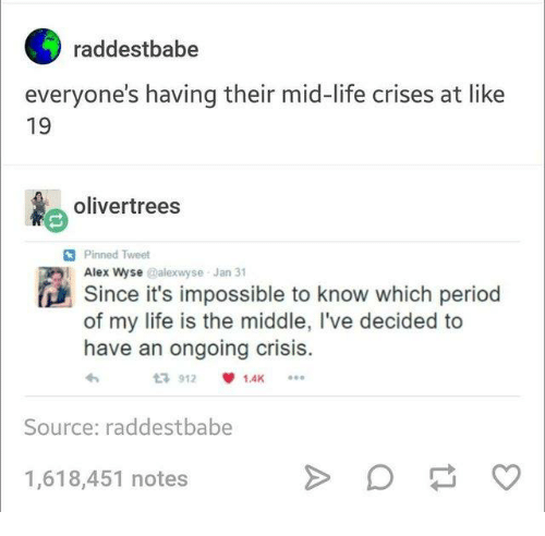 olive tree: raddestbabe  everyone's having their mid-life crises at like  19  oliver trees  Pinned Tweet  i Alex wyse it's impossible to know which period  @alexwyse Jan 31  Since of my life is the middle, l've decided to  have an ongoing crisis.  1,4K  Source: raddestbabe  1,618,451 notes