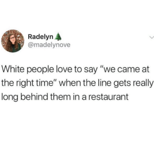 """Love, White People, and Restaurant: Radelyn A  @madelynove  White people love to say """"we came at  the right time"""" when the line gets really  long behind them in a restaurant"""