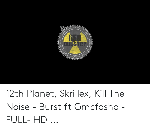 Gmcfosho: RADIATION  RADIATION DIATION  DULSTEP  RADIATION RADIATION RADIATION  IATION  RADI 12th Planet, Skrillex, Kill The Noise - Burst ft Gmcfosho -FULL- HD ...