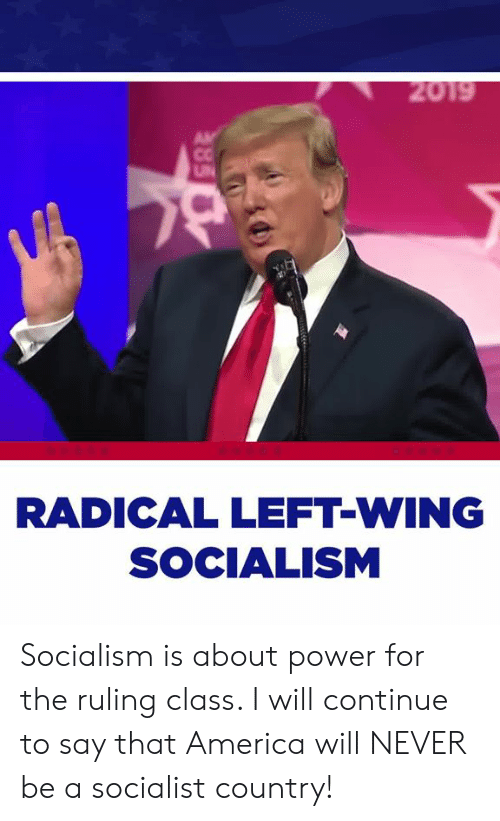 Socialist: RADICAL LEFT-WING  SOCIALISM Socialism is about power for the ruling class. I will continue to say that America will NEVER be a socialist country!