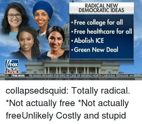 new deal: RADICAL NEW  DEMOCRATIC IDEAS  Free college for all  Free healthcare for all  Abolish ICE  Green New Deal  FOX  NEWS  29  片OXNEwS  FBI RAISES REWARD FOR INFO IN CASE OF MISSING NORTH CAROLINA TEENAGER collapsedsquid:  Totally radical.  *Not actually free *Not actually freeUnlikely Costly and stupid