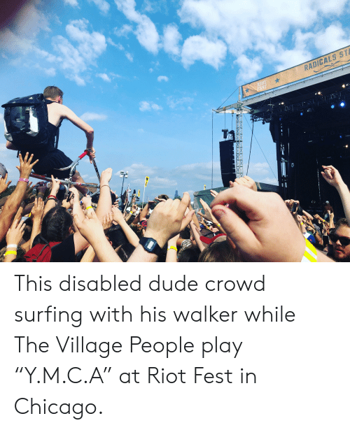 """village people: RADICALS STA  RIOT  FEST  TaM  日810  LAR This disabled dude crowd surfing with his walker while The Village People play """"Y.M.C.A"""" at Riot Fest in Chicago."""