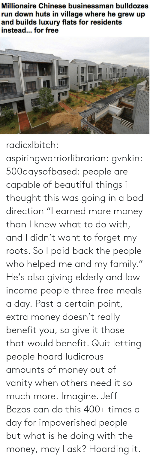 """What To Do: radicxlbitch: aspiringwarriorlibrarian:  gvnkin:  500daysofbased:  people are capable of beautiful things  i thought this was going in a bad direction  """"I earned more money than I knew what to do with, and I didn't want to forget my roots. So I paid back the people who helped me and my family."""" He's also giving elderly and low income people three free meals a day. Past a certain point, extra money doesn't really benefit you, so give it those that would benefit. Quit letting people hoard ludicrous amounts of money out of vanity when others need it so much more.   Imagine. Jeff Bezos can do this 400+ times a day for impoverished people but what is he doing with the money, may I ask? Hoarding it."""