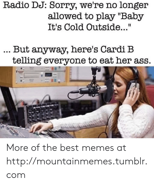 "Baby, It's Cold Outside: Radio DJ: Sorry, we're no longer  allowed to play ""Baby  It's Cold Outside...""  . But anyway, here's Cardi B  telling everyone to eat her ass. More of the best memes at http://mountainmemes.tumblr.com"