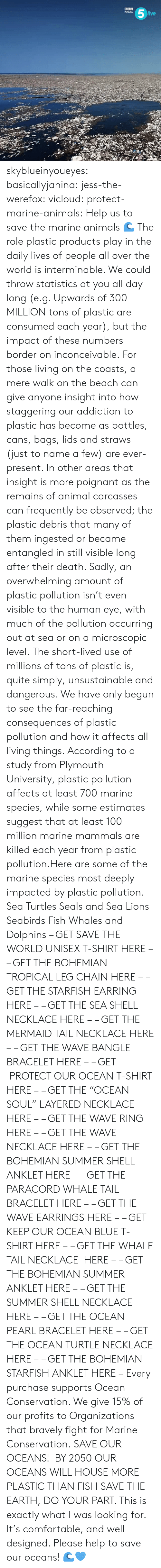 "jess: RADIO  ive skyblueinyoueyes:  basicallyjanina: jess-the-werefox:   vicloud:   protect-marine-animals:  Help us to save the marine animals 🌊 The role plastic products play in the daily lives of people all over the world is interminable. We could throw statistics at you all day long (e.g. Upwards of 300 MILLION tons of plastic are consumed each year), but the impact of these numbers border on inconceivable. For those living on the coasts, a mere walk on the beach can give anyone insight into how staggering our addiction to plastic has become as bottles, cans, bags, lids and straws (just to name a few) are ever-present. In other areas that insight is more poignant as the remains of animal carcasses can frequently be observed; the plastic debris that many of them ingested or became entangled in still visible long after their death. Sadly, an overwhelming amount of plastic pollution isn't even visible to the human eye, with much of the pollution occurring out at sea or on a microscopic level. The short-lived use of millions of tons of plastic is, quite simply, unsustainable and dangerous. We have only begun to see the far-reaching consequences of plastic pollution and how it affects all living things. According to a study from Plymouth University, plastic pollution affects at least 700 marine species, while some estimates suggest that at least 100 million marine mammals are killed each year from plastic pollution.Here are some of the marine species most deeply impacted by plastic pollution. Sea Turtles Seals and Sea Lions Seabirds Fish Whales and Dolphins – GET SAVE THE WORLD UNISEX T-SHIRT HERE – – GET THE BOHEMIAN TROPICAL LEG CHAIN HERE – – GET THE STARFISH EARRING HERE – – GET THE SEA SHELL NECKLACE HERE – – GET THE MERMAID TAIL NECKLACE HERE – – GET THE WAVE BANGLE BRACELET HERE – – GET  PROTECT OUR OCEAN T-SHIRT HERE – – GET THE ""OCEAN SOUL"" LAYERED NECKLACE HERE – – GET THE WAVE RING HERE – – GET THE WAVE NECKLACE HERE – – GET THE BOHEMIAN SUMMER SHELL ANKLET HERE – – GET THE PARACORD WHALE TAIL BRACELET HERE – – GET THE WAVE EARRINGS HERE – – GET KEEP OUR OCEAN BLUE T-SHIRT HERE – – GET THE WHALE TAIL NECKLACE  HERE – – GET THE BOHEMIAN SUMMER ANKLET HERE – – GET THE SUMMER SHELL NECKLACE HERE – – GET THE OCEAN PEARL BRACELET HERE – – GET THE OCEAN TURTLE NECKLACE HERE – – GET THE BOHEMIAN STARFISH ANKLET HERE – Every purchase supports Ocean Conservation. We give 15% of our profits to Organizations that bravely fight for Marine Conservation.  SAVE OUR OCEANS!    BY 2050 OUR OCEANS WILL HOUSE MORE PLASTIC THAN FISH   SAVE THE EARTH, DO YOUR PART.   This is exactly what I was looking for. It's comfortable, and well designed. Please help to save our oceans! 🌊💙"