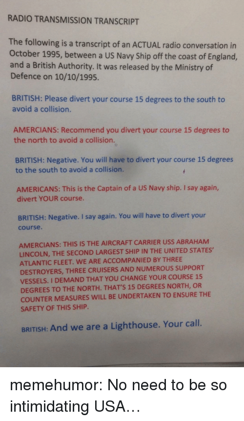 us navy: RADIO TRANSMISSION TRANSCRIPT  The following is a transcript of an ACTUAL radio conversation in  October 1995, between a US Navy Ship off the coast of England,  and a British Authority. It was released by the Ministry of  Defence on 10/10/1995.  BRITISH: Please divert your course 15 degrees to the south to  avoid a collision.  AMERCIANS: Recommend you divert your course 15 degrees to  the north to avoid a collision.  BRITISH: Negative. You will have to divert your course 15 degrees  to the south to avoid a collision.  AMERICANS: This is the Captain of a US Navy ship. I say again,  divert YOUR course.  BRITISH: Negative. I say again. You will have to divert your  course.  AMERCIANS: THIS IS THE AIRCRAFT CARRIER USS ABRAHAM  LINCOLN, THE SECOND LARGEST SHIP IN THE UNITED STATES,  ATLANTIC FLEET. WE ARE ACCOMPANIED BY THREE  DESTROYERS, THREE CRUISERS AND NUMEROUS SUPPORT  VESSELS. I DEMAND THAT YOU CHANGE YOUR COURSE 15  DEGREES TO THE NORTH. THATS 15 DEGREES NORTH, OR  COUNTER MEASURES WILL BE UNDERTAKEN TO ENSURE THE  SAFETY OF THIS SHIP  BRITISH: And we are a Lighthouse. Your call. memehumor:  No need to be so intimidating USA…