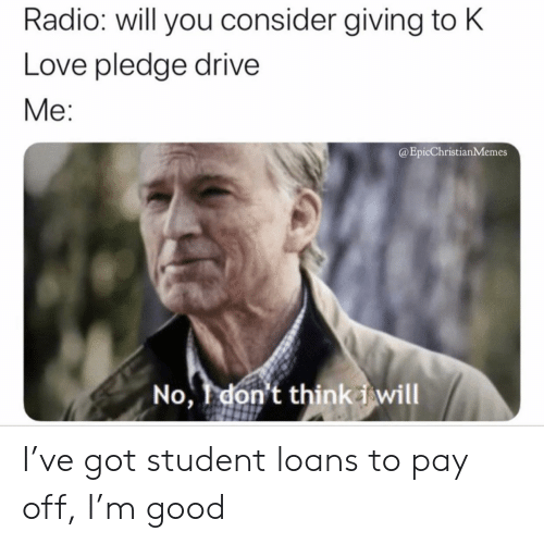 K Love: Radio: will you consider giving to K  Love pledge drive  Me:  @EpicChristianMemes  No,don't think iwill I've got student loans to pay off, I'm good