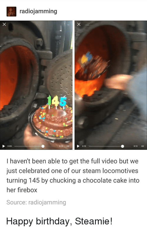 chucking: radiojamming  0:09  0:13 HD 0:10  0:13 HD  I haven't been able to get the full video but we  just celebrated one of our steam locomotives  turning 145 by chucking a chocolate cake into  her firebox  Source: radiojamming Happy birthday, Steamie!