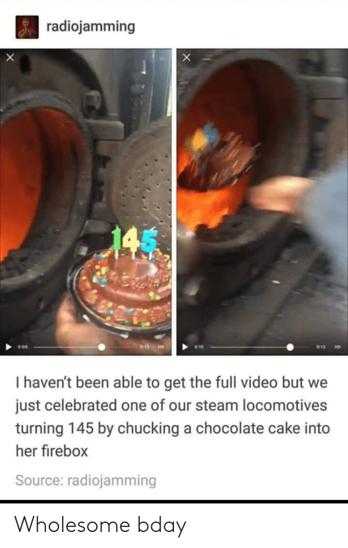 Celebrated: radiojamming  X  013  9 10  HD  I haven't been able to get the full video but we  just celebrated one of our steam locomotives  turning 145 by chucking a chocolate cake into  her firebox  Source: radiojamming Wholesome bday