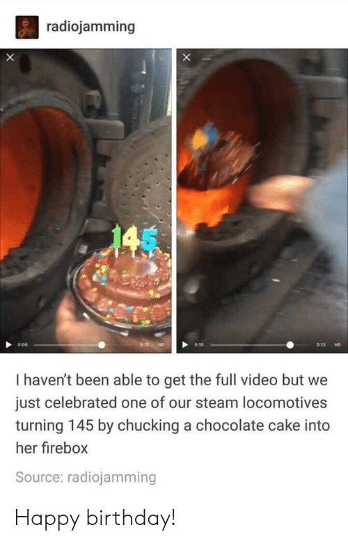 Celebrated: radiojamming  X  145  HD  I haven't been able to get the full video but  just celebrated one of our steam locomotives  turning 145 by chucking a chocolate cake into  her firebox  Source: radiojamming Happy birthday!