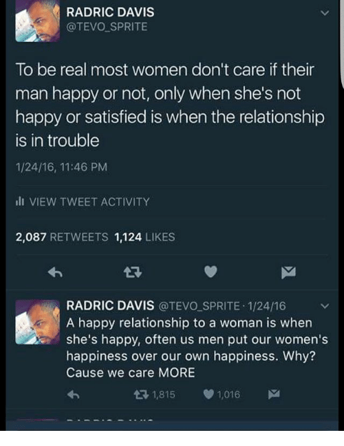Radric Davis: RADRIC DAVIS  @TEVO SPRITE  To be real most women don't care if their  man happy or not, only when she's not  happy or satisfied is when the relationship  is in trouble  1/24/16, 11:46 PM  il VIEW TWEET ACTIVITY  2,087 RETWEETS 1,124 LIKES  RADRIC DAVIS @TEVO SPRITE 1/24/16  A happy relationship to a woman is when  she's happy, often us men put our women's  happiness over our own happiness. Why?  Cause we care MORE  わ  1,815  e) 1,016