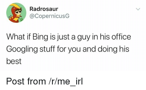 R Me Irl: Radrosaur  @CopernicusG  What if Bing is just a guy in his office  Googling stuff for you and doing his  best <p>Post from /r/me_irl</p>