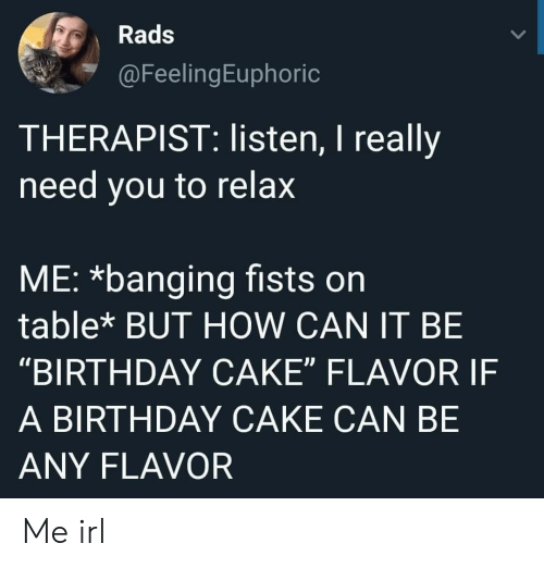 "Banging: Rads  FeelingEuphoric  THERAPIST: listen, I really  need you to relax  ME: *banging fists on  table* BUT HOW CAN IT BE  ""BIRTHDAY CAKE"" FLAVOR IF  A BIRTHDAY CAKE CAN BE  ANY FLAVOR Me irl"