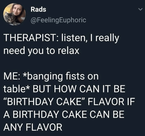 "Banging: Rads  @FeelingEuphoric  THERAPIST: listen, I really  need you to relax  ME: *banging fists on  table* BUT HOW CAN IT BE  ""BIRTHDAY CAKE"" FLAVOR IF  A BIRTHDAY CAKE CAN BE  ANY FLAVOR"
