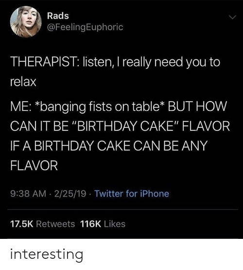 "fists: Rads  @FeelingEuphoric  THERAPIST: listen, I really need you to  relax  ME: *banging fists on table* BUT HOW  CAN IT BE ""BIRTHDAY CAKE"" FLAVOR  IF A BIRTHDAY CAKE CAN BE ANY  FLAVOR  9:38 AM 2/25/19 Twitter for iPhone  17.5K Retweets 116K Likes interesting"