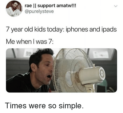 year-old-kids: rae ll support amatw!!!  @purelysteve  7 year old kids today: iphones and ipads  Me when I was 7: Times were so simple.