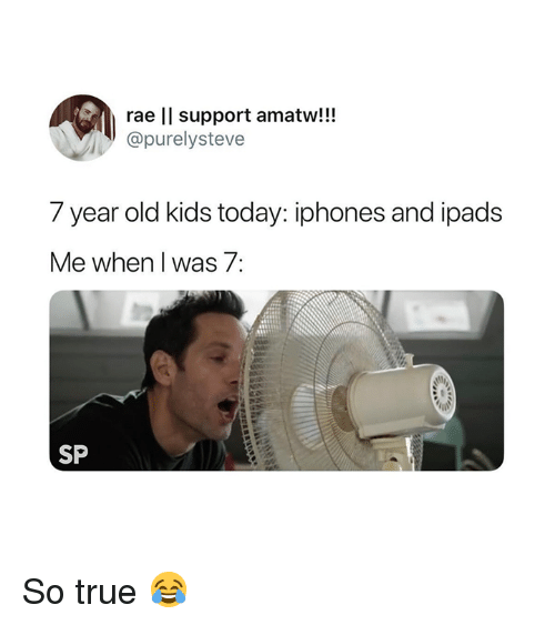 True, Kids, and Today: rae ll support amatw!!!  @purelysteve  7 year old kids today: iphones and ipads  Me when I was 7:  SP So true 😂