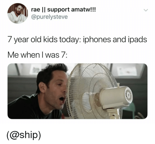 year-old-kids: rae ll support amatw!!!  @purelysteve  7 year old kids today: iphones and loads  ve wnen I was/ (@ship)