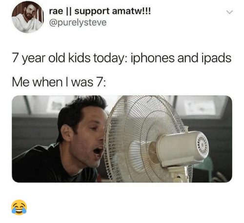 year-old-kids: rae ll support amatw!!!  @purelysteve  7 year old kids today: iphones and ipads  Me when I was 7: 😂