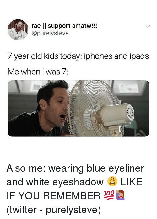 year-old-kids: rae ll support amatw!!!  @purelysteve  7 year old kids today: iphones and ipads  Me when I was 7 Also me: wearing blue eyeliner and white eyeshadow 😩 LIKE IF YOU REMEMBER 💯🙋🏽♀️(twitter - purelysteve)