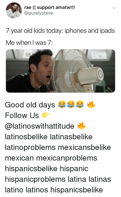 year-old-kids: rae ll support amatw!!!  @purelysteve  7 year old kids today: iphones and ipadS  Me when l was 7 Good old days 😂😂😂 🔥 Follow Us 👉 @latinoswithattitude 🔥 latinosbelike latinasbelike latinoproblems mexicansbelike mexican mexicanproblems hispanicsbelike hispanic hispanicproblems latina latinas latino latinos hispanicsbelike